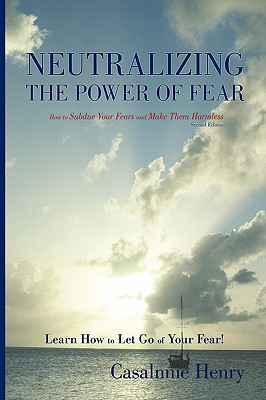 Neutralizing the Power of Fear: How to Subdue Your Fears and Make Them Harmless - Henry, Casalnnie
