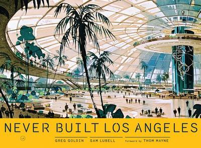 Never Built Los Angeles - Lubell, Sam, and Goldin, Greg, and Mayne, Thom (Foreword by)