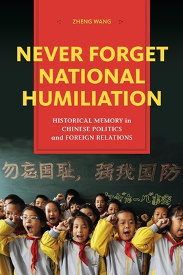 Never Forget National Humiliation: Historical Memory in Chinese Politics and Foreign Relations - Wang, Zheng