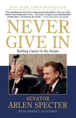 Never Give in: Battling Cancer in the Senate - Specter, Arlen, and Scaturro, Frank J