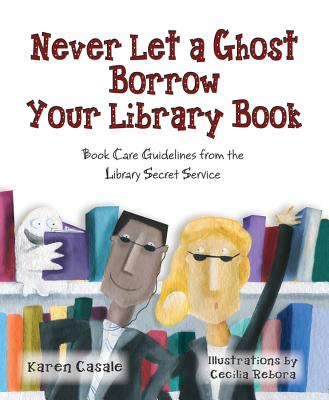 Never Let a Ghost Borrow Your Library Book: Book Care Guidelines from the Library Secret Service - Casale, Karen