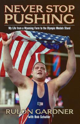 Never Stop Pushing: My Life from a Wyoming Farm to the Olympic Medals Stand - Gardner, Rulon, and Schaller, Bob