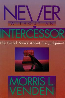 Never Without an Intercessor: The Good News about the Judgment - Venden, Morris L