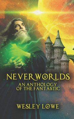 Neverworlds: An Anthology of the Fantastic - Lowe, Wesley