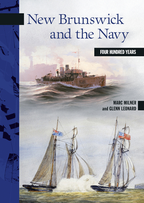 New Brunswick and the Navy: Four Hundred Years - Milner, Marc, and Leonard, Glenn
