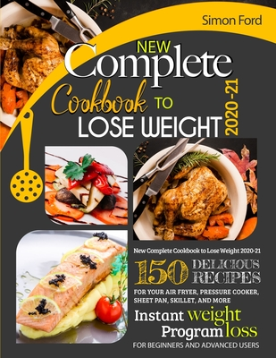 New Complete Cookbook to Lose Weight 2020-21: 150 Delicious Recipes for Your Air Fryer, Pressure Cooker, Sheet Pan, Skillet, and More. Instant Weight Loss Program. for Beginners and Advanced Users. - Ford, Simon