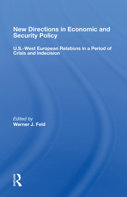 New Directions in Economic and Security Policy: U.S.-West European Relations in a Period of Crisis and Indecision - Feld, Werner J (Editor)