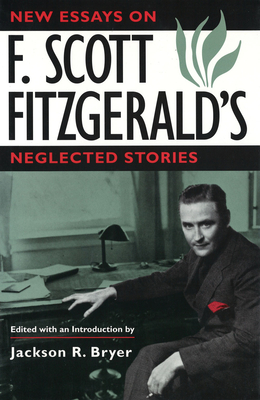 New Essays on F. Scott Fitzgerald's Neglected Stories New Essays on F. Scott Fitzgerald's Neglected Stories New Essays on F. Scott Fitzgerald's Neglected Stories - Bryer, Jackson R (Editor)