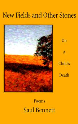 New Fields and Other Stones: On a Child's Death - Bennett, Saul