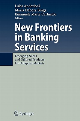 New Frontiers in Banking Services: Emerging Needs and Tailored Products for Untapped Markets - Anderloni, Luisa (Editor), and Braga, Maria Debora (Editor), and Carluccio, Emanuele Maria (Editor)