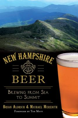 New Hampshire Beer: Brewing from Sea to Summit - Aldrich, Brian, and Meredith, Michael, and Mott, Tod (Foreword by)