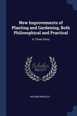 New Improvements of Planting and Gardening, Both Philosophical and Practical: In Three Parts - Bradley, Richard