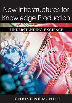 New Infrastructures for Knowledge Production: Understanding E-Science - Hine, Christine M, Dr. (Editor)