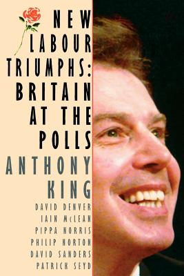 New Labour Triumphs: Britain at the Polls - King, Anthony, and McLean, Iain Professor, and Norton, Philip