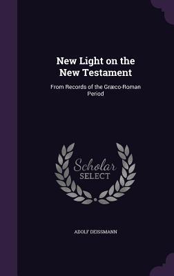 New Light on the New Testament: From Records of the Graeco-Roman Period - Deissmann, Adolf