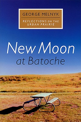New Moon at Batoche: Reflections on the Urban Prairie - Melnyk, George
