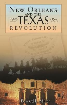 New Orleans and the Texas Revolution - Miller, Edward L, and McDonald, Archie P, Dr. (Foreword by)