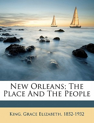New Orleans; The Place and the People - King, Grace Elizabeth (Creator)
