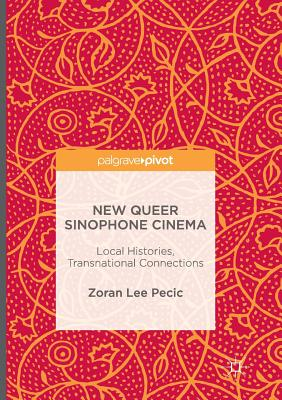 New Queer Sinophone Cinema: Local Histories, Transnational Connections - Pecic, Zoran Lee