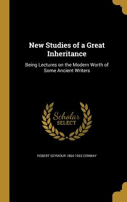 New Studies of a Great Inheritance: Being Lectures on the Modern Worth of Some Ancient Writers - Conway, Robert Seymour 1864-1933