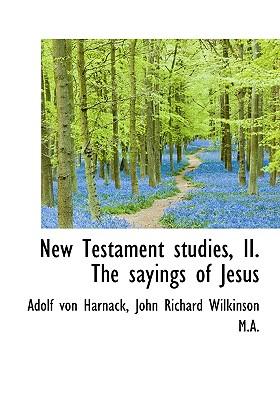 New Testament Studies, II. the Sayings of Jesus - Harnack, Adolf Von, and Wilkinson, John Richard