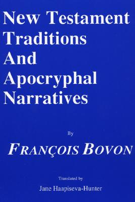 New Testament Traditions and Apocryphal Narratives - Bovon, Francois, and Hadidian, Dikran Y (Editor), and Haapiseva-Hunter, Jane (Translated by)