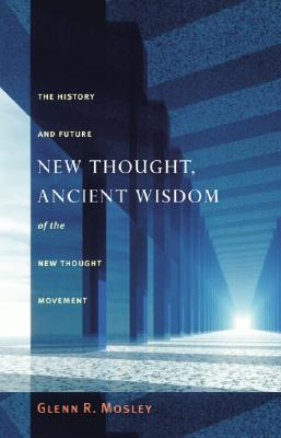 New Thought, Ancient Wisdom: The History and Future of the New Thought Movement - Mosley, Glenn R, and Templeton, John (Foreword by)