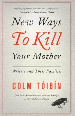 New Ways to Kill Your Mother: Writers and Their Families - Toibin, Colm