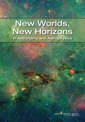 New Worlds, New Horizons in Astronomy and Astrophysics - National Research Council, and Division on Engineering and Physical Sciences, and Space Studies Board