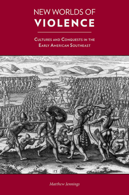 New Worlds of Violence: Cultures and Conquests in the Early American Southeast - Jennings, Matthew