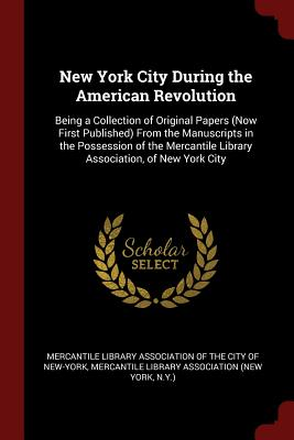 New York City During the American Revolution: Being a Collection of Original Papers (Now First Published) from the Manuscripts in the Possession of the Mercantile Library Association, of New York City - Mercantile Library Association of the CI (Creator)