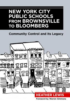 New York City Public Schools from Brownsville to Bloomberg: Community Control and Its Legacy - Lewis, Heather, and Simmons, Warren (Foreword by)