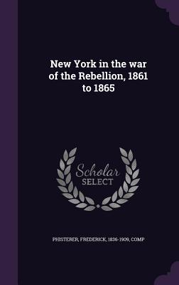 New York in the War of the Rebellion, 1861 to 1865 - Phisterer, Frederick