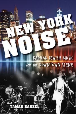 New York Noise: Radical Jewish Music and the Downtown Scene - Barzel, Tamar