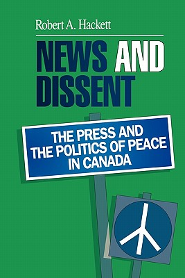 News and Dissent: The Press and the Politics of Peace in Canada - Hackett, Robert a