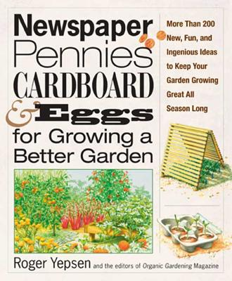 Newspaper, Pennies, Cardboard, and Eggs--For Growing a Better Garden: More Than 400 New, Fun, and Ingenious Ideas to Keep Your Garden Growing Great All Season Long - Yepsen, Roger, and Organic Gardening Magazine (Creator)