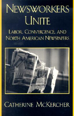 Newsworkers Unite: Labor, Convergence, and North American Newspapers - McKercher, Catherine