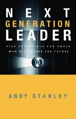 Next Generation Leader: Five Essentials for Those Who Will Shape the Future - Stanley, Andy