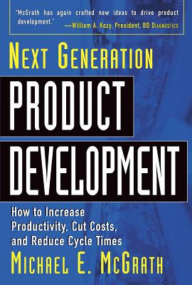 Next Generation Product Development: How to Increase Productivity, Cut Costs, and Reduce Cycle Times - McGrath, Michael E