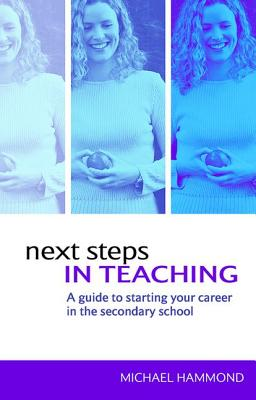 Next Steps in Teaching: A Guide to Starting your Career in the Secondary School - Hammond, Michael
