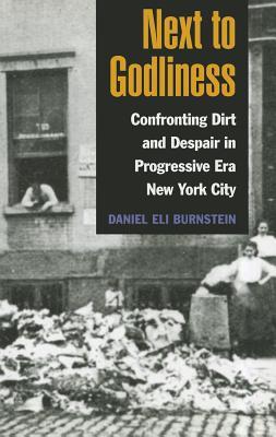 Next to Godliness: Confronting Dirt and Despair in Progressive Era New York City - Burnstein, Daniel