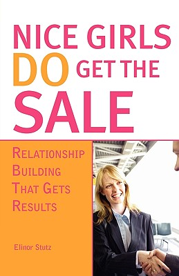 Nice Girls Do Get the Sale: Relationship Building That Gets Results - Stutz, Elinor