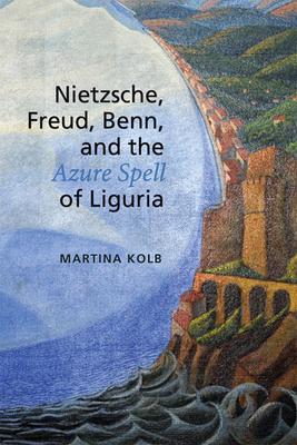 Nietzsche, Freud, Benn, and the Azure Spell of Liguria - Kolb, Martina