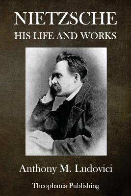 Nietzsche: His Life and Works - Ludovici, Anthony M