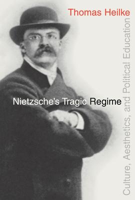 Nietzsche's Tragic Regime: Culture, Aesthetics, and Political Education - Heilke, Thomas