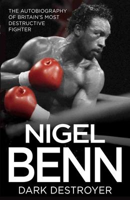 Nigel Benn: The Dark Destroyer - My Autobiography - Benn, Nigel