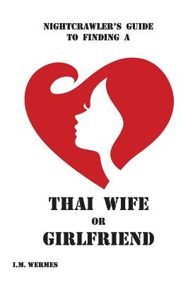 Nightcrawler's Guide to Finding a Thai Wife or Girlfriend; A Thinking Man's Guide - Wermes, I M