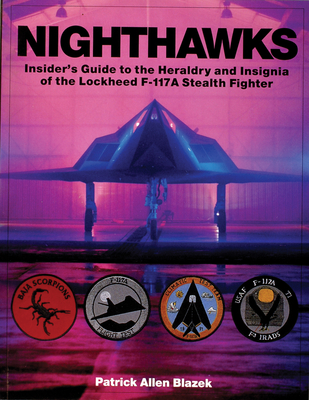 Nighthawks: Insider's Guide to the Heraldry and Insignia of the Lockheed F-117a Stealth Fighter - Blazek, Patrick Allen