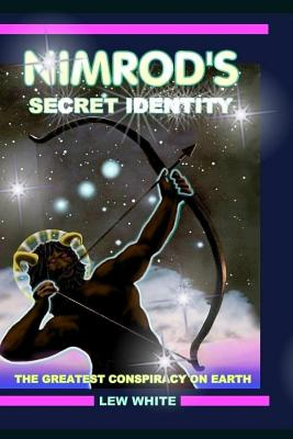 Nimrod's Secret Identity: The Greatest Conspiracy on Earth - White, Lew