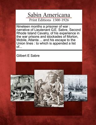 Nineteen Months a Prisoner of War: Narrative of Lieutenant G.E. Sabre, Second Rhode Island Cavalry, of His Experience in the War Prisons and Stockades of Morton, Mobile, Atlanta ... and His Escape to the Union Lines: To Which Is Appended a List Of... - Sabre, Gilbert E